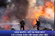 [Video] Hàn Quốc: Nổ tại nhà máy có công nhân Việt Nam làm việc