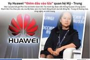 """[Infographics] Vụ Huawei """"thêm dầu vào lửa"""" quan hệ Mỹ-Trung"""