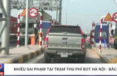 [Video] Nhiều sai phạm tại trạm thu phí BOT Hà Nội-Bắc Giang