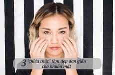 Ba chiêu thức làm đẹp đơn giản cho khuôn mặt sáng bừng
