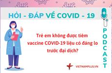 Hỏi đáp COVID-19: Trẻ em chưa được tiêm COVID-19, liệu có đáng lo?